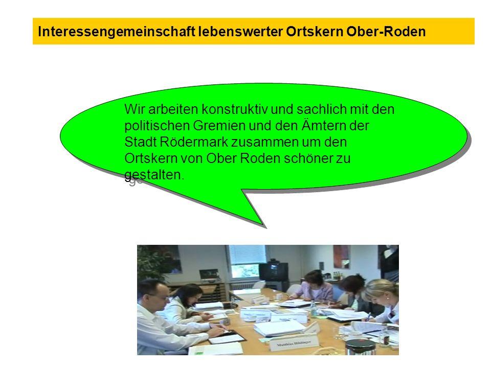 Wir arbeiten konstruktiv und sachlich mit den politischen Gremien und den Ämtern der Stadt Rödermark zusammen um den Ortskern von Ober Roden schöner z