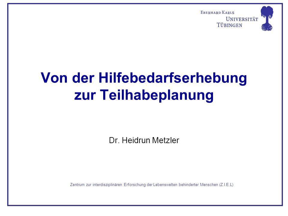 Von der Hilfebedarfserhebung zur Teilhabeplanung Dr. Heidrun Metzler Zentrum zur interdisziplinären Erforschung der Lebenswelten behinderter Menschen