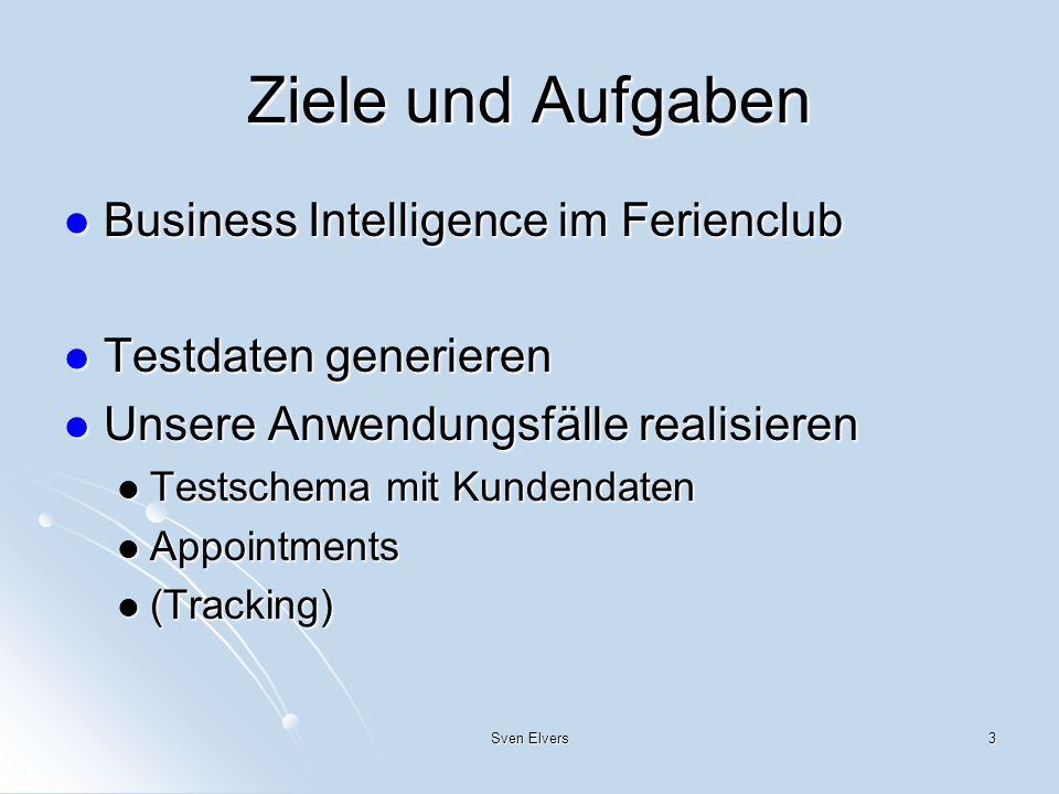 Sven Elvers3 Ziele und Aufgaben Business Intelligence im Ferienclub Business Intelligence im Ferienclub Testdaten generieren Testdaten generieren Unse