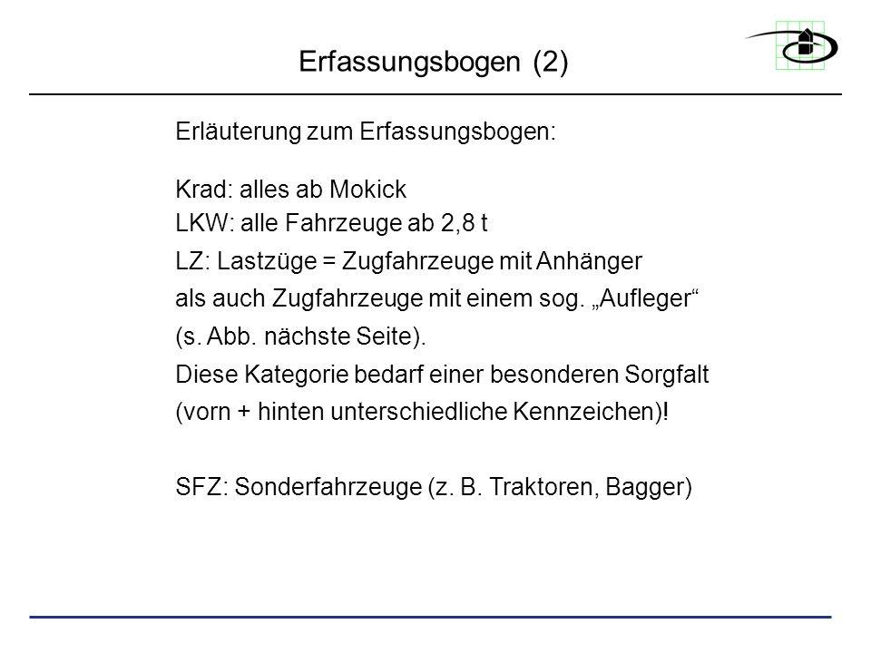 Erfassungsbogen (2) Erläuterung zum Erfassungsbogen: Krad: alles ab Mokick LKW: alle Fahrzeuge ab 2,8 t LZ: Lastzüge = Zugfahrzeuge mit Anhänger als a