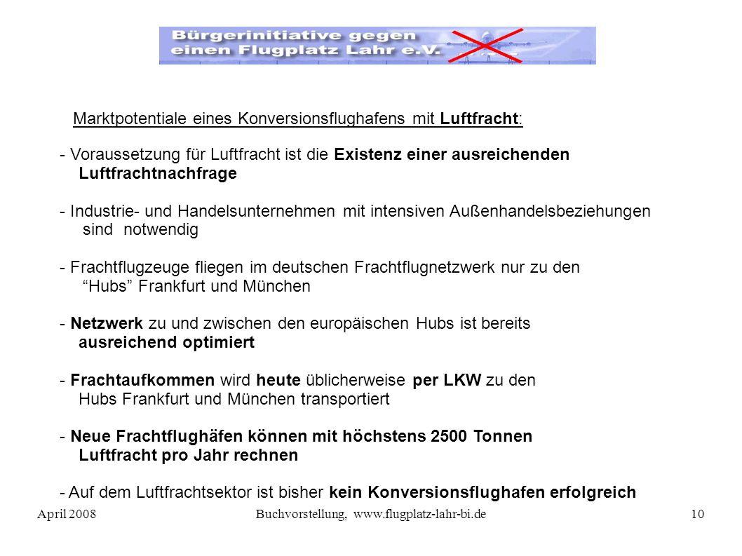 April 2008Buchvorstellung, www.flugplatz-lahr-bi.de10 - Voraussetzung für Luftfracht ist die Existenz einer ausreichenden Luftfrachtnachfrage - Industrie- und Handelsunternehmen mit intensiven Außenhandelsbeziehungen sind notwendig - Frachtflugzeuge fliegen im deutschen Frachtflugnetzwerk nur zu den Hubs Frankfurt und München - Netzwerk zu und zwischen den europäischen Hubs ist bereits ausreichend optimiert - Frachtaufkommen wird heute üblicherweise per LKW zu den Hubs Frankfurt und München transportiert - Neue Frachtflughäfen können mit höchstens 2500 Tonnen Luftfracht pro Jahr rechnen - Auf dem Luftfrachtsektor ist bisher kein Konversionsflughafen erfolgreich Marktpotentiale eines Konversionsflughafens mit Luftfracht:
