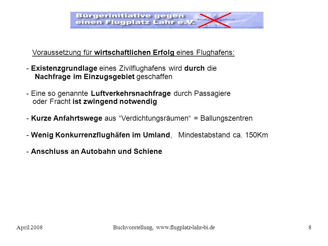 April 2008Buchvorstellung, www.flugplatz-lahr-bi.de8 - Existenzgrundlage eines Zivilflughafens wird durch die Nachfrage im Einzugsgebiet geschaffen - Eine so genannte Luftverkehrsnachfrage durch Passagiere oder Fracht ist zwingend notwendig - Kurze Anfahrtswege aus Verdichtungsräumen = Ballungszentren - Wenig Konkurrenzflughäfen im Umland, Mindestabstand ca.