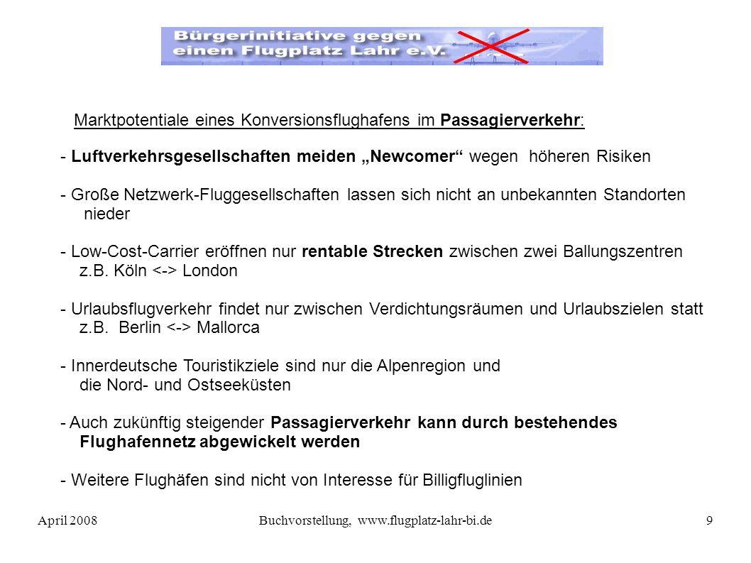 April 2008Buchvorstellung, www.flugplatz-lahr-bi.de9 - Luftverkehrsgesellschaften meiden Newcomer wegen höheren Risiken - Große Netzwerk-Fluggesellschaften lassen sich nicht an unbekannten Standorten nieder - Low-Cost-Carrier eröffnen nur rentable Strecken zwischen zwei Ballungszentren z.B.