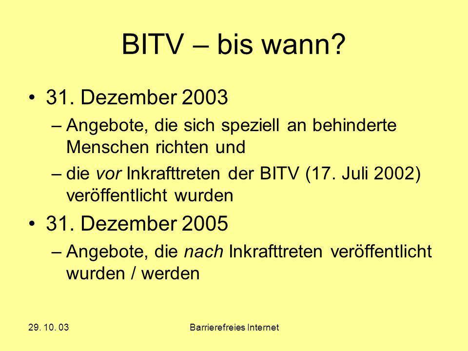 29. 10. 03Barrierefreies Internet BITV – bis wann? 31. Dezember 2003 –Angebote, die sich speziell an behinderte Menschen richten und –die vor Inkraftt