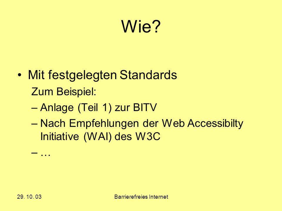 29. 10. 03Barrierefreies Internet Wie? Mit festgelegten Standards Zum Beispiel: –Anlage (Teil 1) zur BITV –Nach Empfehlungen der Web Accessibilty Init