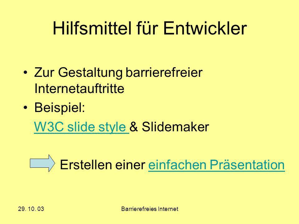 29. 10. 03Barrierefreies Internet Hilfsmittel für Entwickler Zur Gestaltung barrierefreier Internetauftritte Beispiel: W3C slide style & SlidemakerW3C