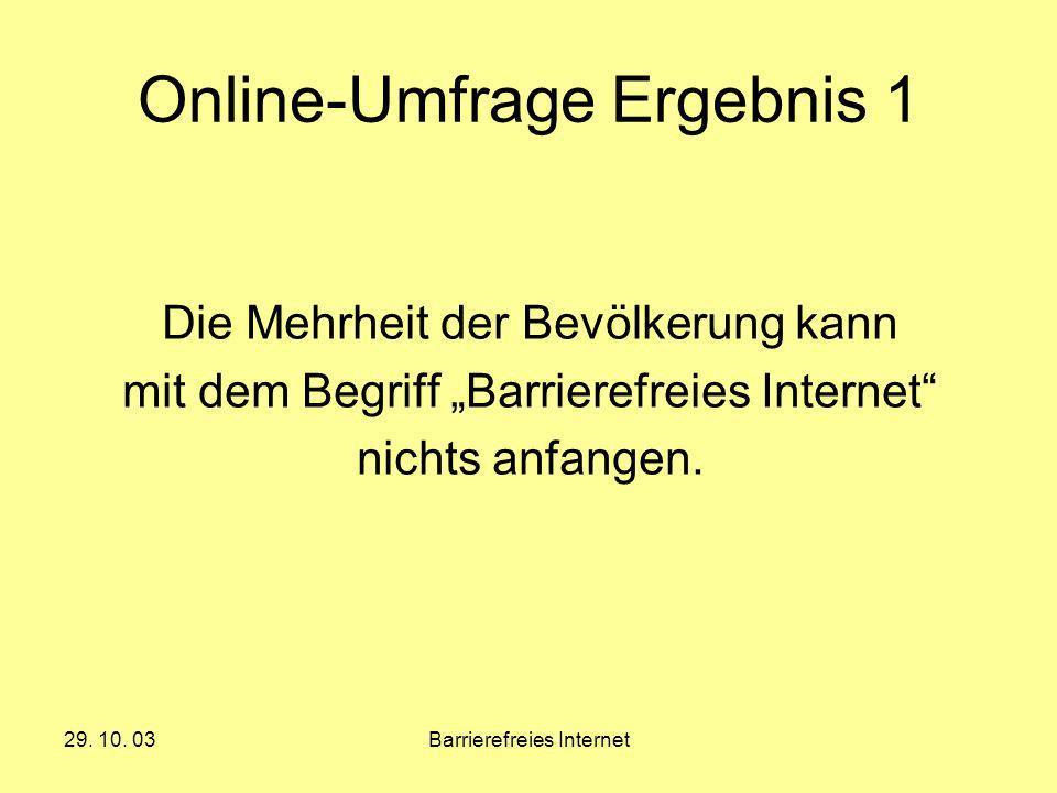 29. 10. 03Barrierefreies Internet Online-Umfrage Ergebnis 1 Die Mehrheit der Bevölkerung kann mit dem Begriff Barrierefreies Internet nichts anfangen.