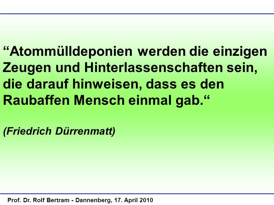 Prof. Dr. Rolf Bertram - Dannenberg, 17. April 2010 Atommülldeponien werden die einzigen Zeugen und Hinterlassenschaften sein, die darauf hinweisen, d