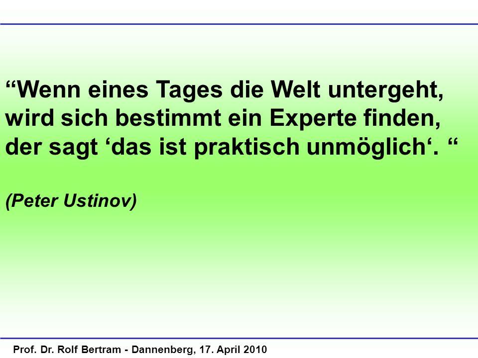 Prof. Dr. Rolf Bertram - Dannenberg, 17. April 2010 Wenn eines Tages die Welt untergeht, wird sich bestimmt ein Experte finden, der sagt das ist prakt