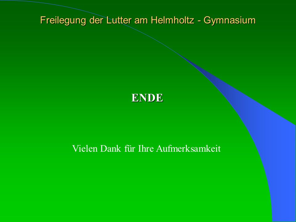 Freilegung der Lutter am Helmholtz - Gymnasium ENDE Vielen Dank für Ihre Aufmerksamkeit