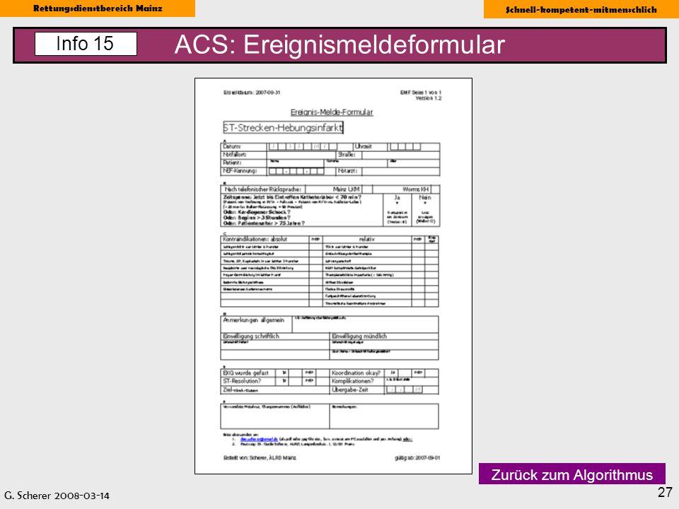 G. Scherer 2008-03-14 Rettungsdienstbereich Mainz Schnell-kompetent-mitmenschlich 27 ACS: Ereignismeldeformular Info 15 Zurück zum Algorithmus