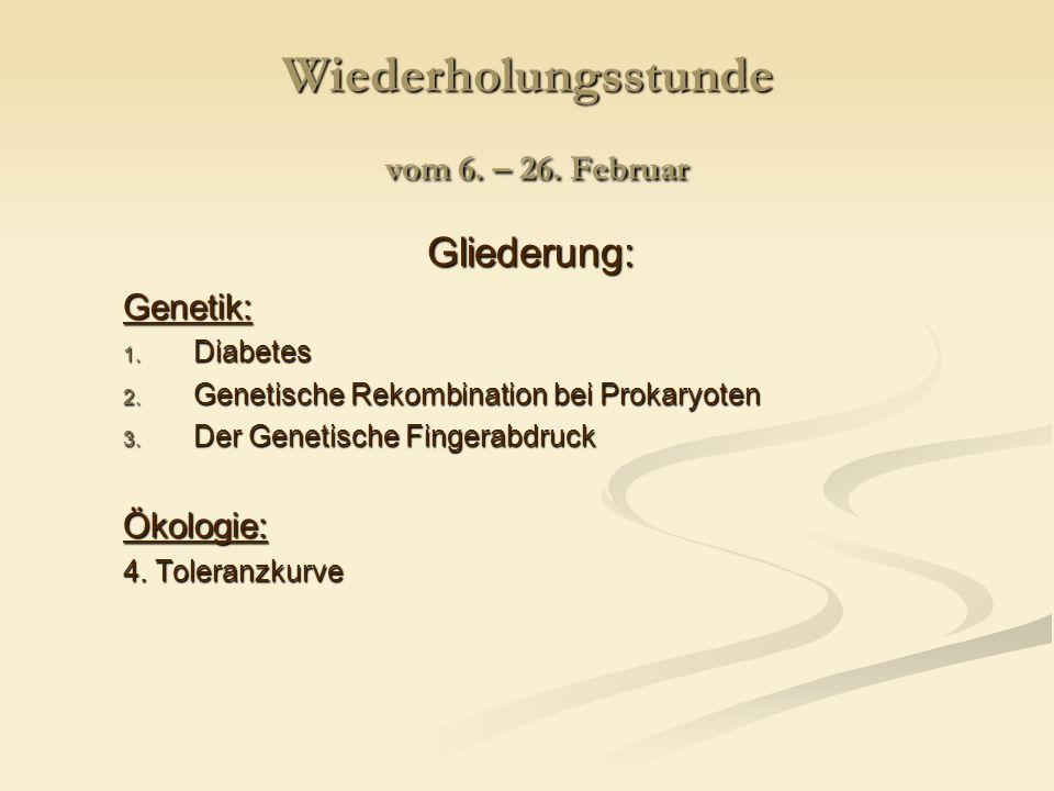 Wiederholungsstunde vom 6. – 26. Februar Gliederung:Genetik: 1. Diabetes 2. Genetische Rekombination bei Prokaryoten 3. Der Genetische Fingerabdruck Ö