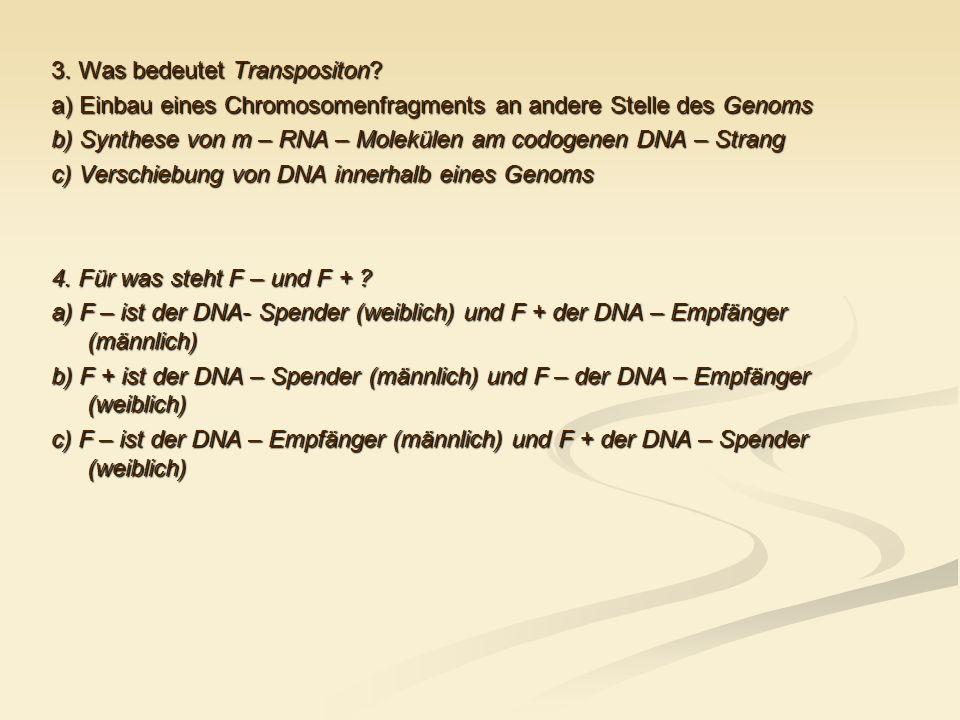 3. Was bedeutet Transpositon? a) Einbau eines Chromosomenfragments an andere Stelle des Genoms b) Synthese von m – RNA – Molekülen am codogenen DNA –