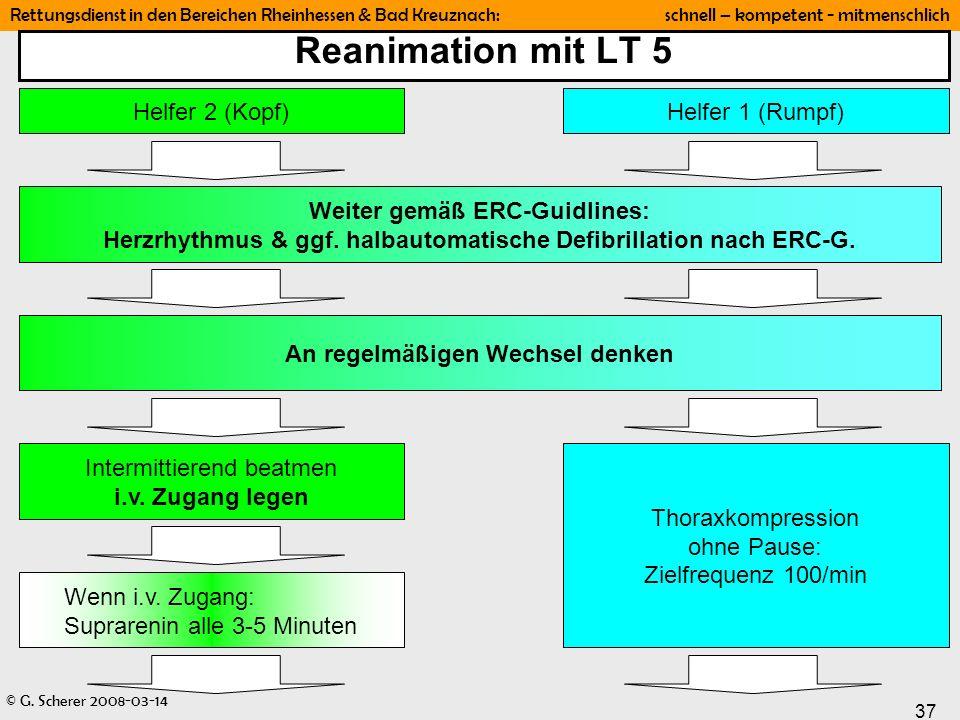 © G. Scherer 2008-03-14 37 Rettungsdienst in den Bereichen Rheinhessen & Bad Kreuznach: schnell – kompetent - mitmenschlich Reanimation mit LT 5 Helfe