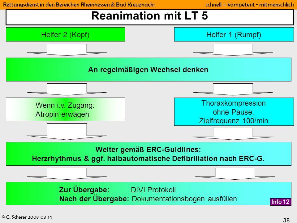 © G. Scherer 2008-03-14 38 Rettungsdienst in den Bereichen Rheinhessen & Bad Kreuznach: schnell – kompetent - mitmenschlich Reanimation mit LT 5 Helfe