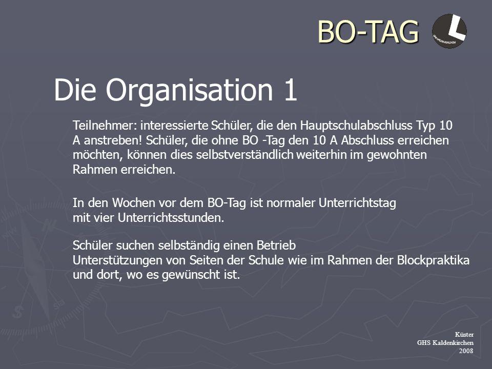 BO-TAG Küster GHS Kaldenkirchen 2008 Die Organisation 1 Teilnehmer: interessierte Schüler, die den Hauptschulabschluss Typ 10 A anstreben! Schüler, di