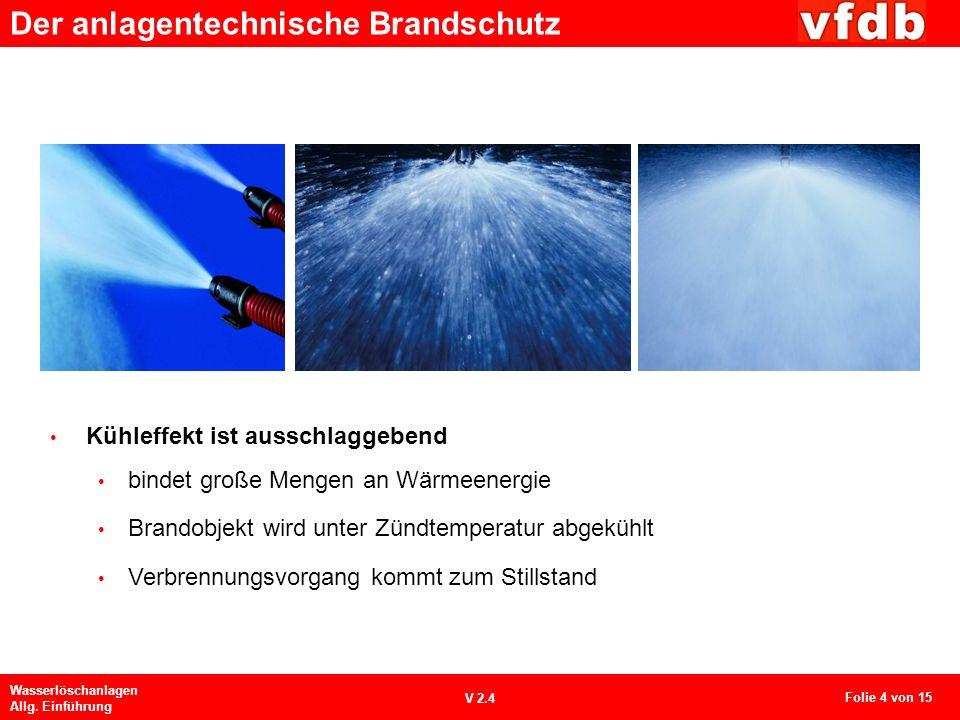 Der anlagentechnische Brandschutz Wasserlöschanlagen Allg. Einführung V 2.4 Kühleffekt ist ausschlaggebend bindet große Mengen an Wärmeenergie Brandob