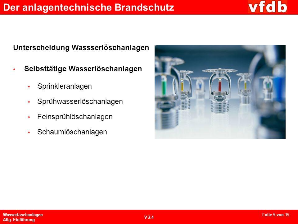 Der anlagentechnische Brandschutz Wasserlöschanlagen Allg. Einführung V 2.4 Unterscheidung Wassserlöschanlagen Selbsttätige Wasserlöschanlagen Sprinkl