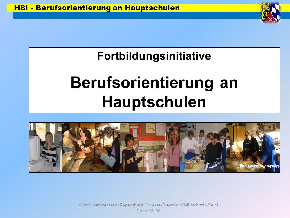 HSI - Berufsorientierung an Hauptschulen Multiplikatorenteam Regensburg: Firmkäs/Freymann/Miltschitzky/Seidl Stand 02_09 6 h AWT + Praxis- fächer Ausbildungsreife Berufsorientierung Betriebl.