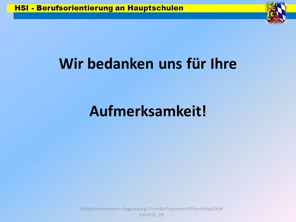 HSI - Berufsorientierung an Hauptschulen Multiplikatorenteam Regensburg: Firmkäs/Freymann/Miltschitzky/Seidl Stand 02_09 Wir bedanken uns für Ihre Auf