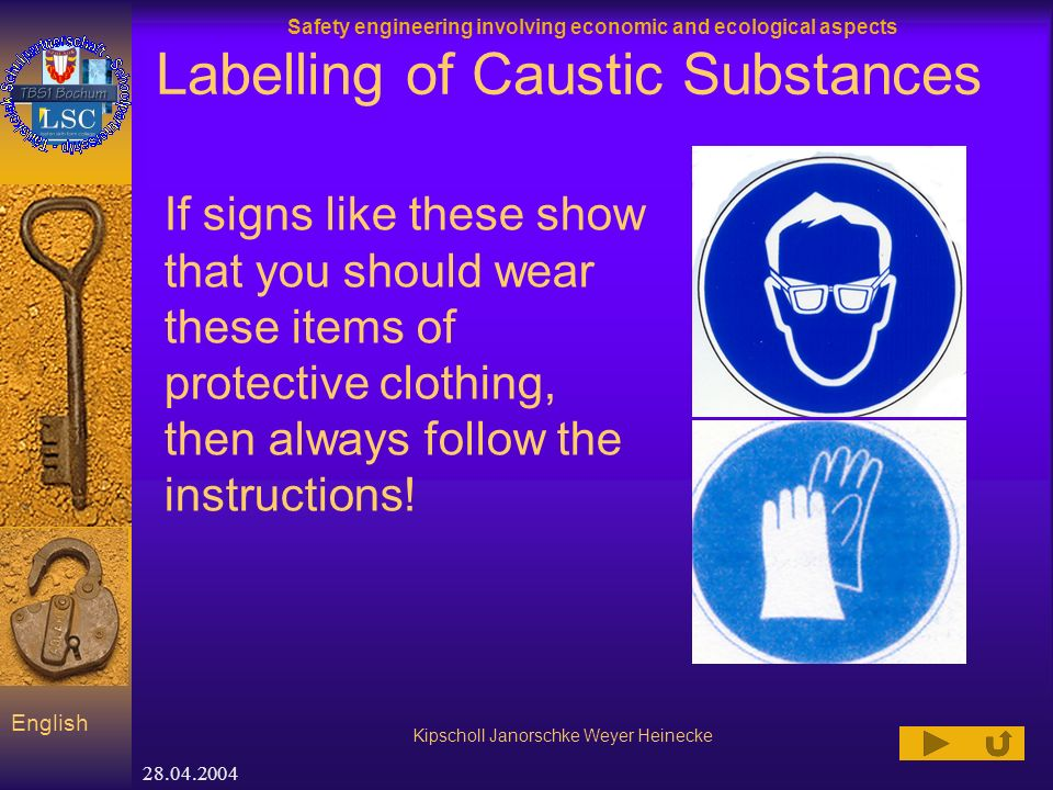 Safety engineering involving economic and ecological aspects Kipscholl Janorschke Weyer Heinecke English 28.04.2004 Labelling of Caustic Substances If signs like these show that you should wear these items of protective clothing, then always follow the instructions!