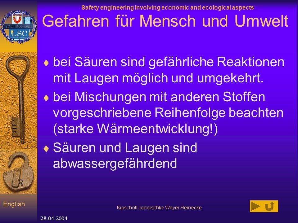Safety engineering involving economic and ecological aspects Kipscholl Janorschke Weyer Heinecke English 28.04.2004 Gefahren für Mensch und Umwelt bei Säuren sind gefährliche Reaktionen mit Laugen möglich und umgekehrt.