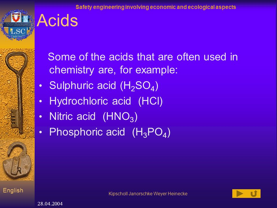 Safety engineering involving economic and ecological aspects Kipscholl Janorschke Weyer Heinecke English 28.04.2004 Acids Some of the acids that are often used in chemistry are, for example: Sulphuric acid (H 2 SO 4 ) Hydrochloric acid (HCl) Nitric acid (HNO 3 ) Phosphoric acid (H 3 PO 4 )
