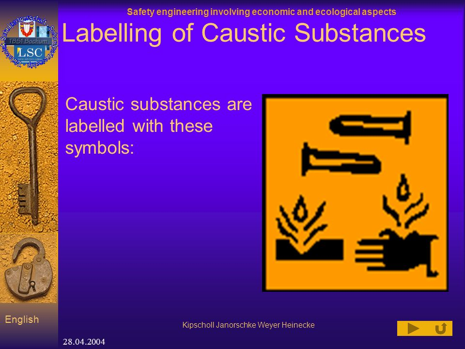 Safety engineering involving economic and ecological aspects Kipscholl Janorschke Weyer Heinecke English 28.04.2004 Labelling of Caustic Substances Caustic substances are labelled with these symbols: