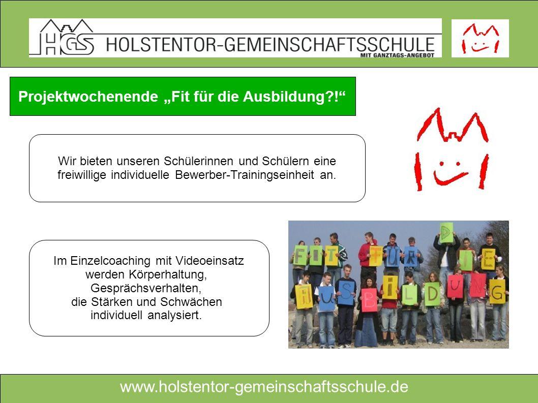 www.holstentor-gemeinschaftsschule.de Projektwochenende Fit für die Ausbildung?! Wir bieten unseren Schülerinnen und Schülern eine freiwillige individ
