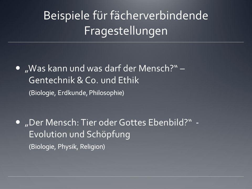 Beispiele für fächerverbindende Fragestellungen Was kann und was darf der Mensch? – Gentechnik & Co. und Ethik (Biologie, Erdkunde, Philosophie) Der M