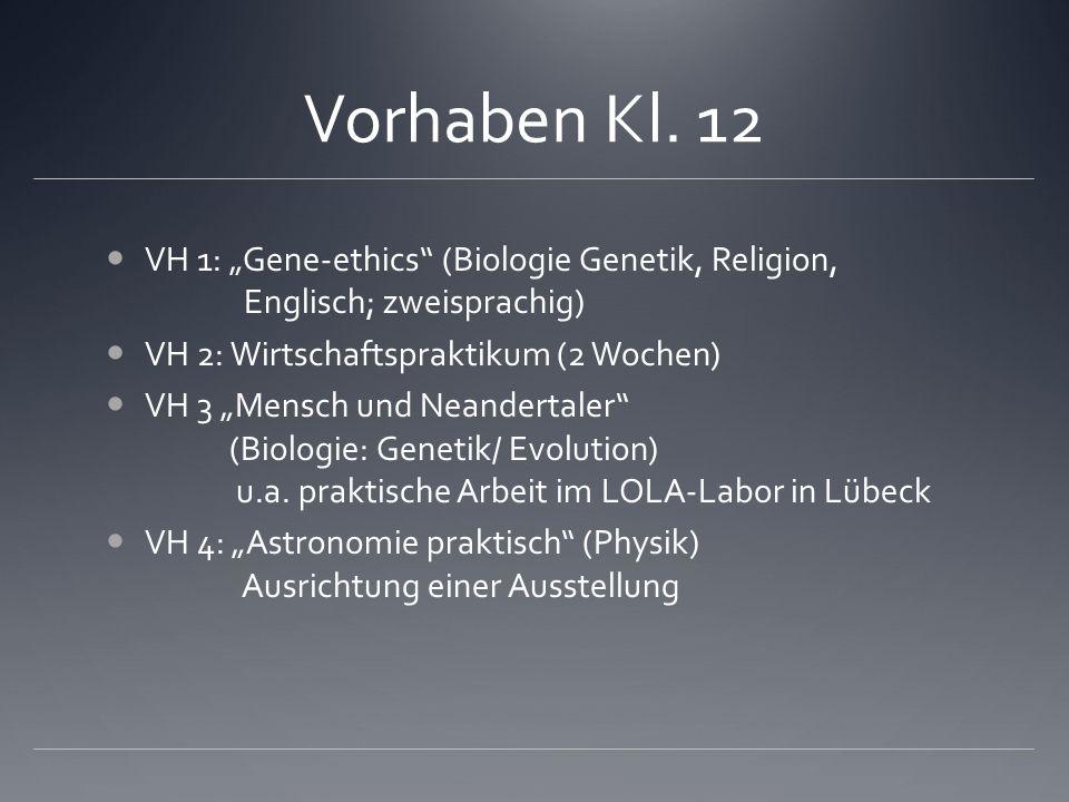 Vorhaben Kl. 12 VH 1: Gene-ethics (Biologie Genetik, Religion, Englisch; zweisprachig) VH 2: Wirtschaftspraktikum (2 Wochen) VH 3 Mensch und Neanderta