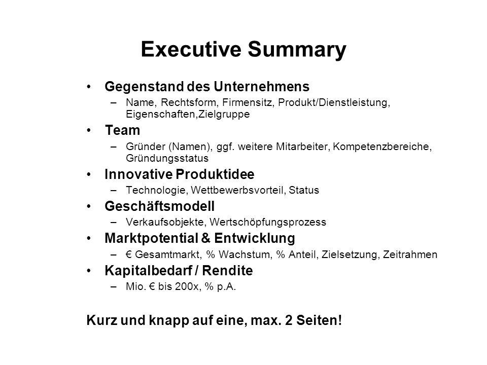 Executive Summary Gegenstand des Unternehmens –Name, Rechtsform, Firmensitz, Produkt/Dienstleistung, Eigenschaften,Zielgruppe Team –Gründer (Namen), g