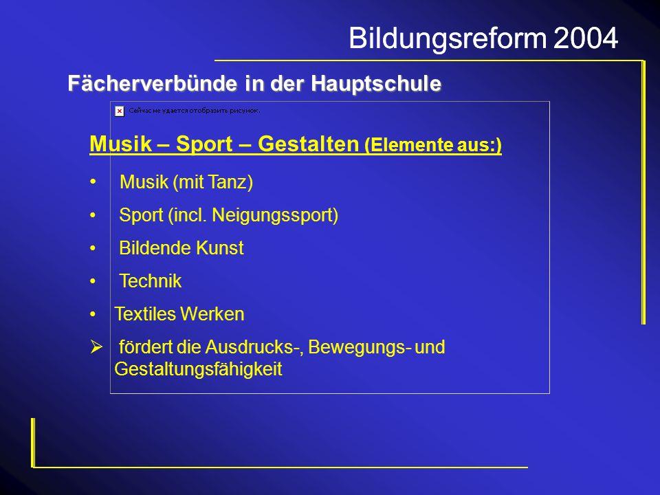 Bildungsreform 2004 Fächerverbünde in der Hauptschule Musik – Sport – Gestalten (Elemente aus:) Musik (mit Tanz) Sport (incl. Neigungssport) Bildende