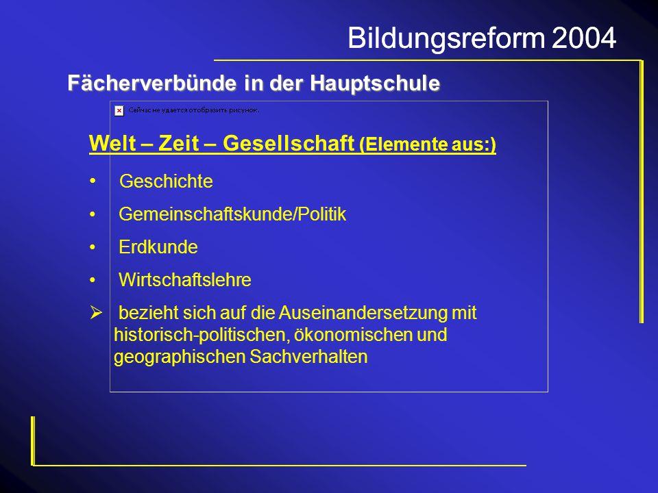 Bildungsreform 2004 Fächerverbünde in der Hauptschule Welt – Zeit – Gesellschaft (Elemente aus:) Geschichte Gemeinschaftskunde/Politik Erdkunde Wirtsc