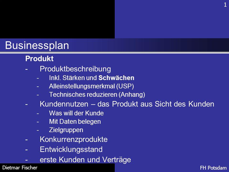 Businessplan 1 FH Potsdam Dietmar Fischer Produkt -Produktbeschreibung -Inkl. Stärken und Schwächen -Alleinstellungsmerkmal (USP) -Technisches reduzie