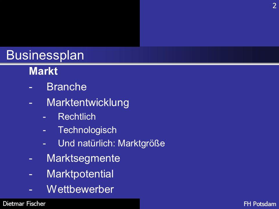 Businessplan 2 FH Potsdam Dietmar Fischer Markt -Branche -Marktentwicklung -Rechtlich -Technologisch -Und natürlich: Marktgröße -Marktsegmente -Marktp