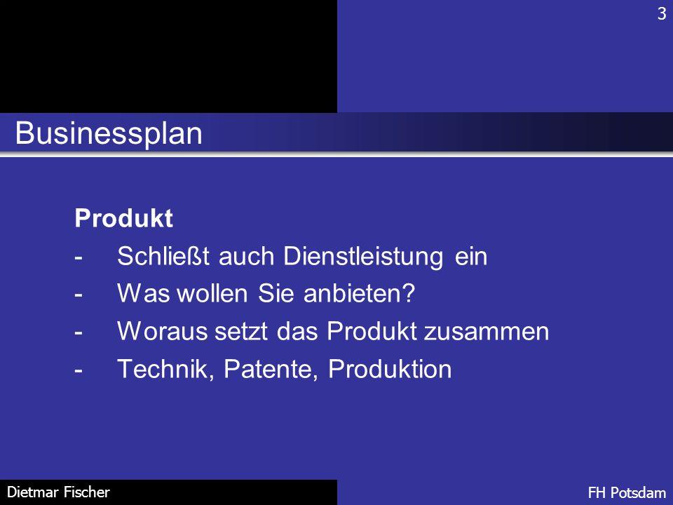 Businessplan 3 FH Potsdam Dietmar Fischer Produkt -Schließt auch Dienstleistung ein -Was wollen Sie anbieten? -Woraus setzt das Produkt zusammen -Tech