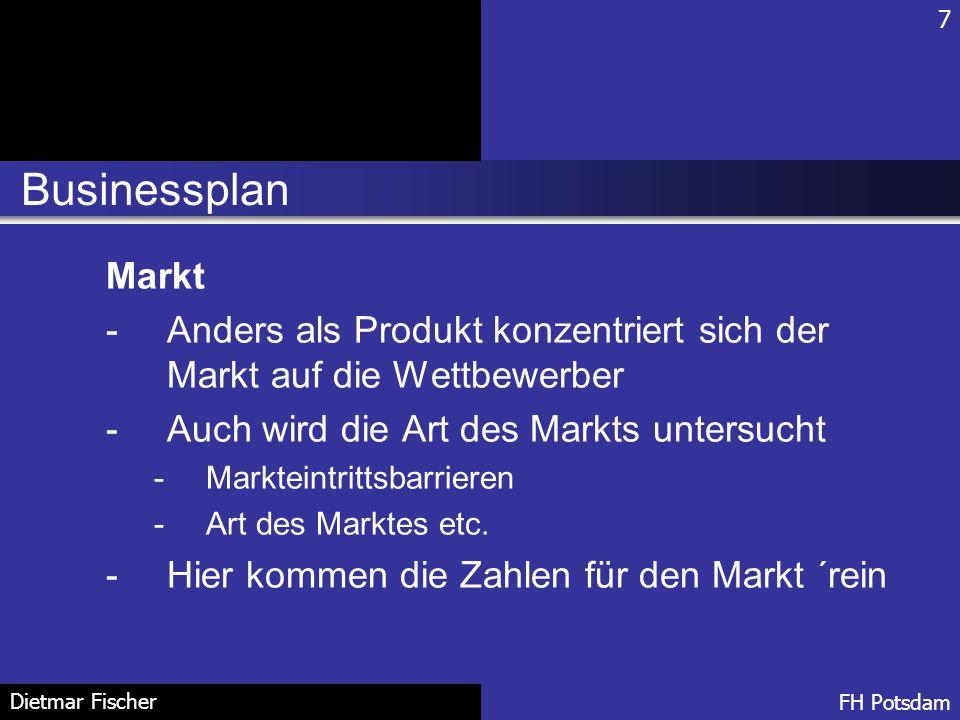 Businessplan 7 FH Potsdam Dietmar Fischer Markt -Anders als Produkt konzentriert sich der Markt auf die Wettbewerber -Auch wird die Art des Markts unt