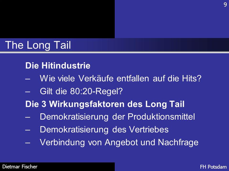The Long Tail 9 FH Potsdam Dietmar Fischer Die Hitindustrie –Wie viele Verkäufe entfallen auf die Hits? –Gilt die 80:20-Regel? Die 3 Wirkungsfaktoren