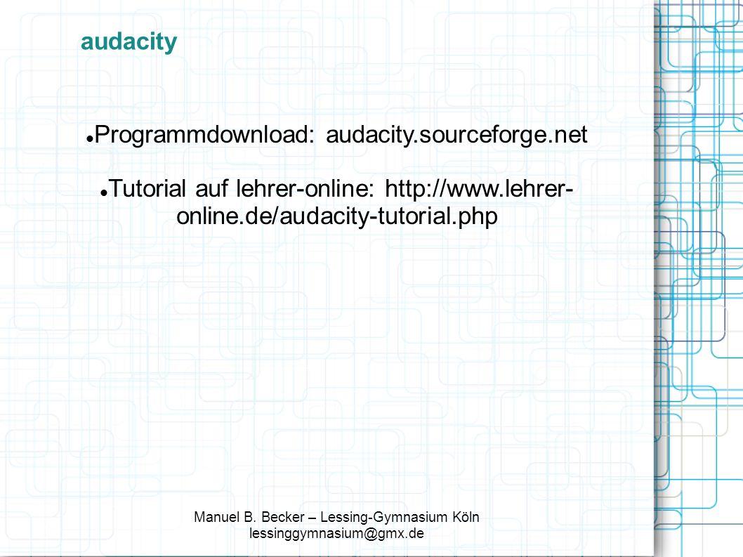 Programmdownload: audacity.sourceforge.net Tutorial auf lehrer-online: http://www.lehrer- online.de/audacity-tutorial.php Manuel B.