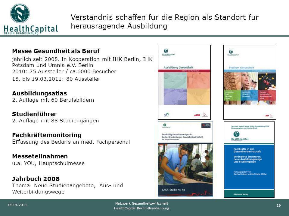 19 06.04.2011 Netzwerk Gesundheitswirtschaft HealthCapital Berlin-Brandenburg Messe Gesundheit als Beruf jährlich seit 2008. In Kooperation mit IHK Be