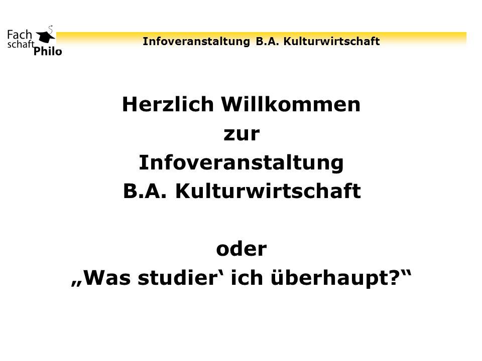 Infoveranstaltung B.A. Kulturwirtschaft Herzlich Willkommen zur Infoveranstaltung B.A. Kulturwirtschaft oder Was studier ich überhaupt?