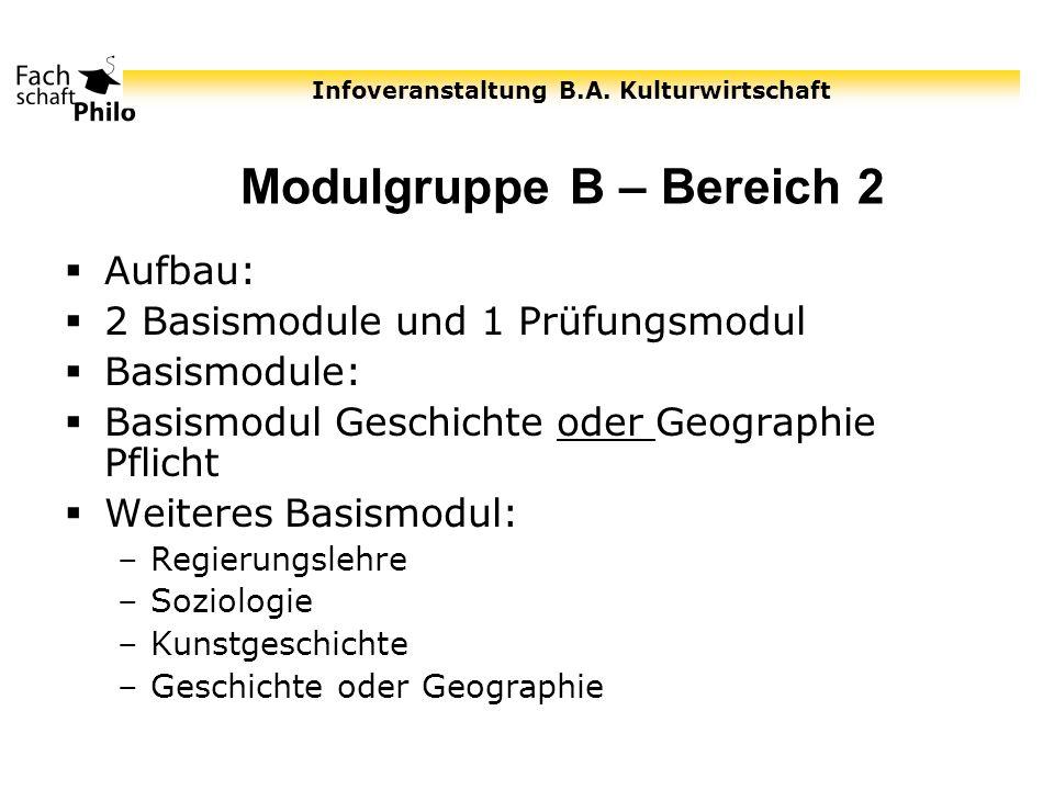Infoveranstaltung B.A. Kulturwirtschaft Modulgruppe B – Bereich 2 Aufbau: 2 Basismodule und 1 Prüfungsmodul Basismodule: Basismodul Geschichte oder Ge