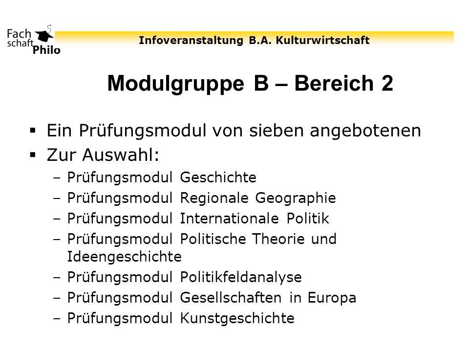 Infoveranstaltung B.A. Kulturwirtschaft Modulgruppe B – Bereich 2 Ein Prüfungsmodul von sieben angebotenen Zur Auswahl: –Prüfungsmodul Geschichte –Prü