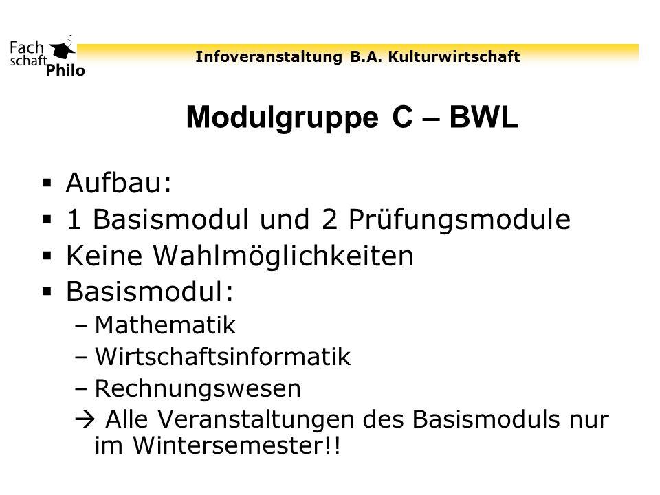 Infoveranstaltung B.A. Kulturwirtschaft Modulgruppe C – BWL Aufbau: 1 Basismodul und 2 Prüfungsmodule Keine Wahlmöglichkeiten Basismodul: –Mathematik