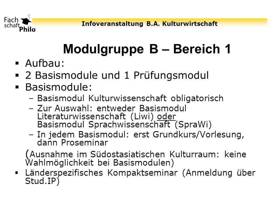 Infoveranstaltung B.A. Kulturwirtschaft Modulgruppe B – Bereich 1 Aufbau: 2 Basismodule und 1 Prüfungsmodul Basismodule: –Basismodul Kulturwissenschaf