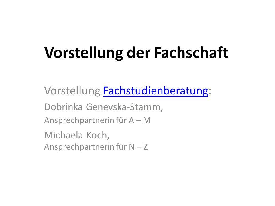 Vorstellung der Fachschaft Vorstellung Fachstudienberatung:Fachstudienberatung Dobrinka Genevska-Stamm, Ansprechpartnerin für A – M Michaela Koch, Ans