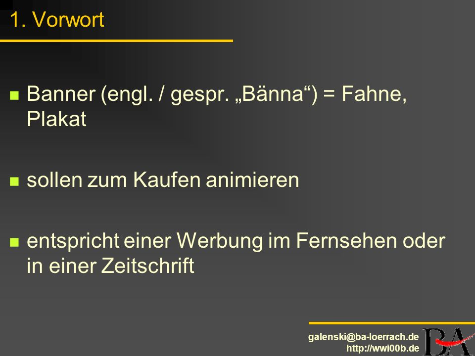 galenski@ba-loerrach.de http://wwi00b.de 1. Vorwort Banner (engl. / gespr. Bänna) = Fahne, Plakat sollen zum Kaufen animieren entspricht einer Werbung