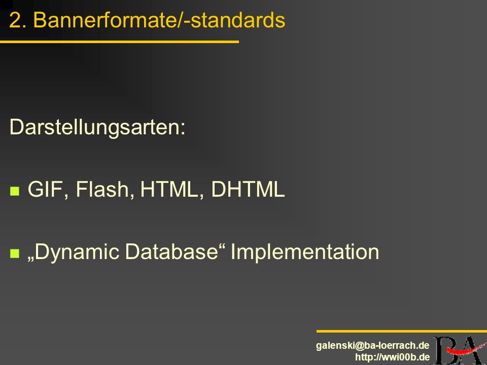 galenski@ba-loerrach.de http://wwi00b.de 2. Bannerformate/-standards Darstellungsarten: GIF, Flash, HTML, DHTML Dynamic Database Implementation