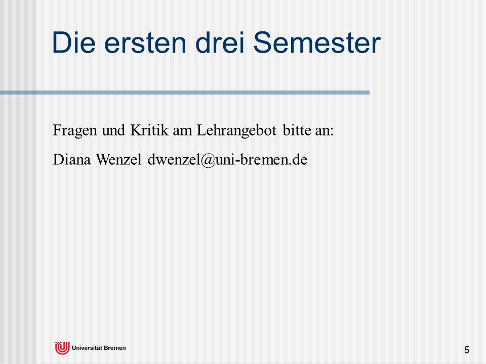 5 Die ersten drei Semester Fragen und Kritik am Lehrangebot bitte an: Diana Wenzel dwenzel@uni-bremen.de